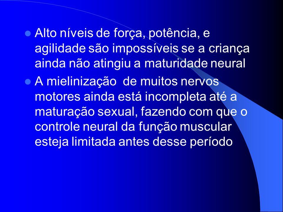 Alto níveis de força, potência, e agilidade são impossíveis se a criança ainda não atingiu a maturidade neural A mielinização de muitos nervos motores