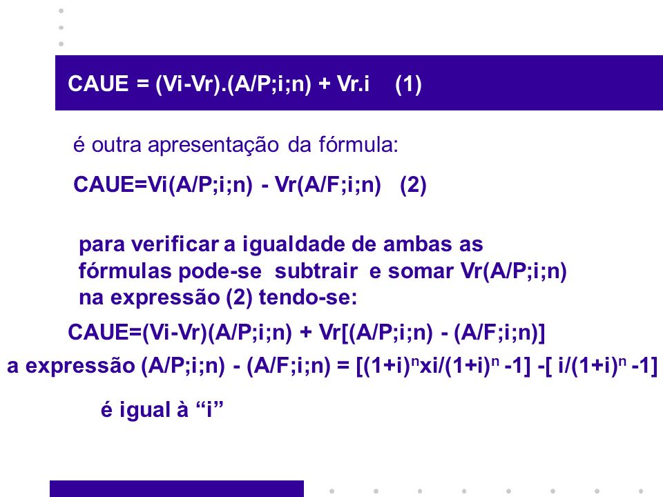 CAUE = (Vi-Vr).(A/P;i;n) + Vr.i (1) é outra apresentação da fórmula: CAUE=Vi(A/P;i;n) - Vr(A/F;i;n) (2) para verificar a igualdade de ambas as fórmula