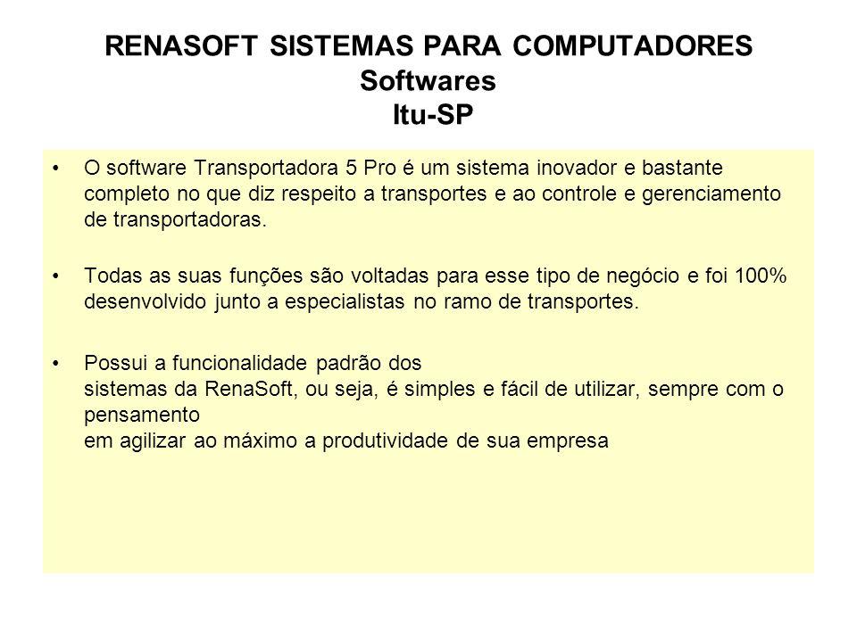 RENASOFT SISTEMAS PARA COMPUTADORES Softwares Itu-SP O software Transportadora 5 Pro é um sistema inovador e bastante completo no que diz respeito a transportes e ao controle e gerenciamento de transportadoras.