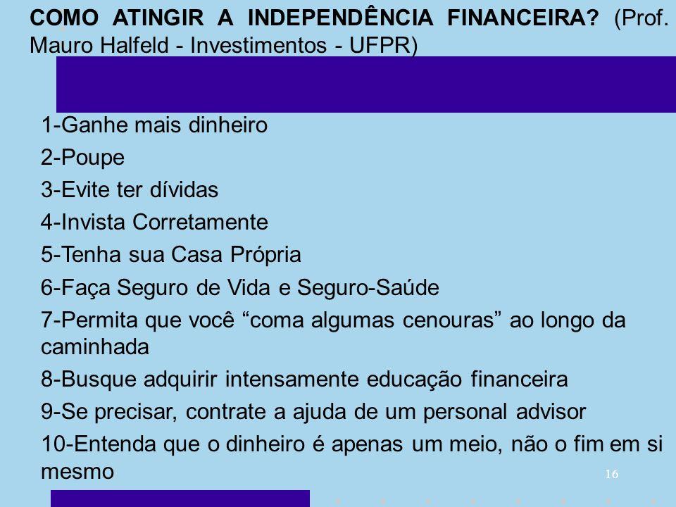 16 COMO ATINGIR A INDEPENDÊNCIA FINANCEIRA? (Prof. Mauro Halfeld - Investimentos - UFPR) 1-Ganhe mais dinheiro 2-Poupe 3-Evite ter dívidas 4-Invista C