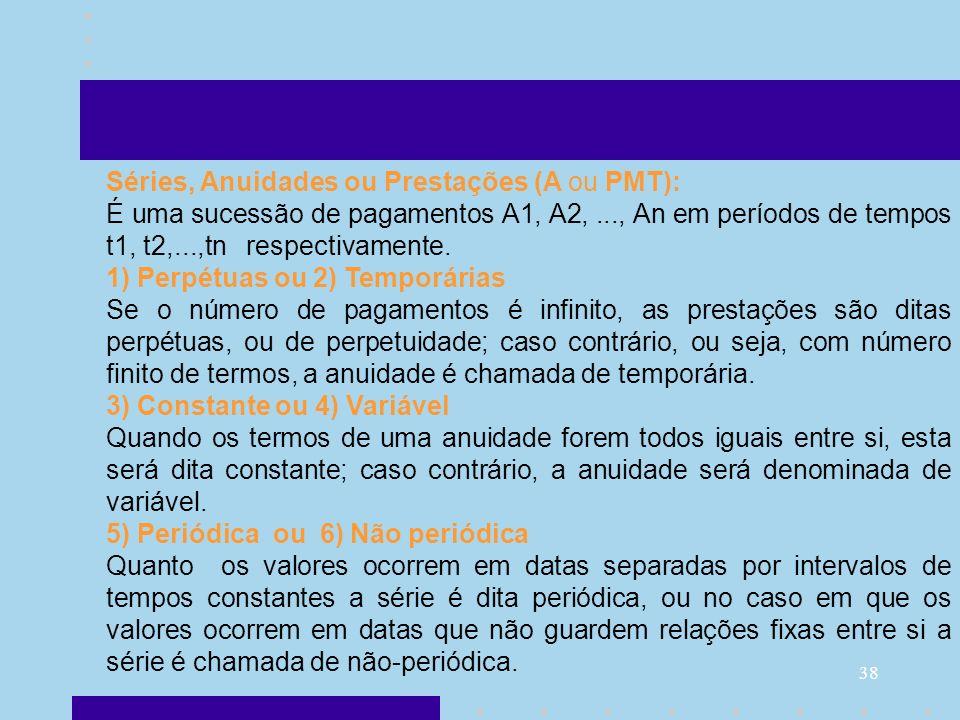 38 Séries, Anuidades ou Prestações (A ou PMT): É uma sucessão de pagamentos A1, A2,..., An em períodos de tempos t1, t2,...,tn respectivamente. 1) Per