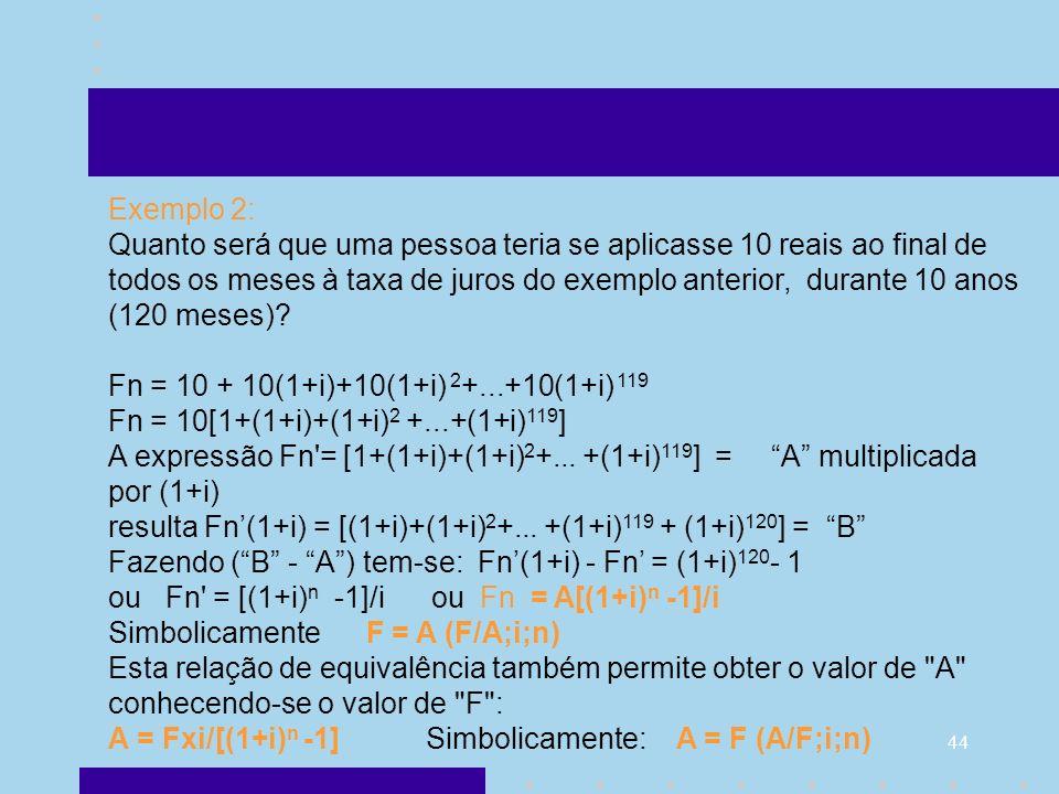 44 Exemplo 2: Quanto será que uma pessoa teria se aplicasse 10 reais ao final de todos os meses à taxa de juros do exemplo anterior, durante 10 anos (