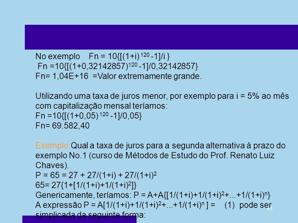 45 No exemplo Fn = 10{[(1+i) 120 -1]/i } Fn =10{[(1+0,32142857) 120 -1]/0,32142857} Fn= 1,04E+16 =Valor extremamente grande. Utilizando uma taxa de ju
