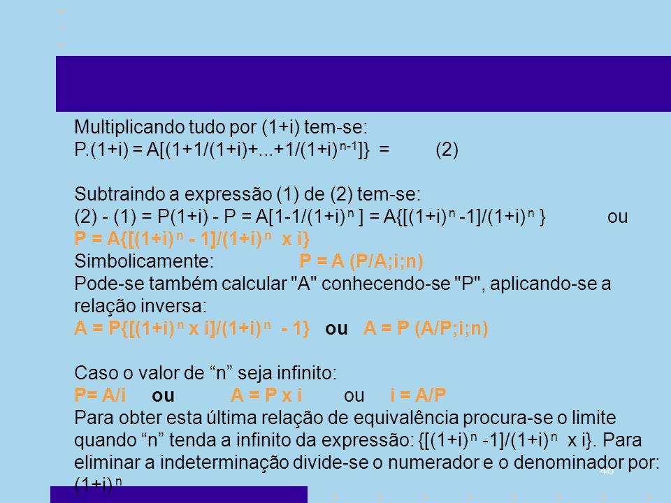 46 Multiplicando tudo por (1+i) tem-se: P.(1+i) = A[(1+1/(1+i)+...+1/(1+i) n-1 ]} = (2) Subtraindo a expressão (1) de (2) tem-se: (2) - (1) = P(1+i) -
