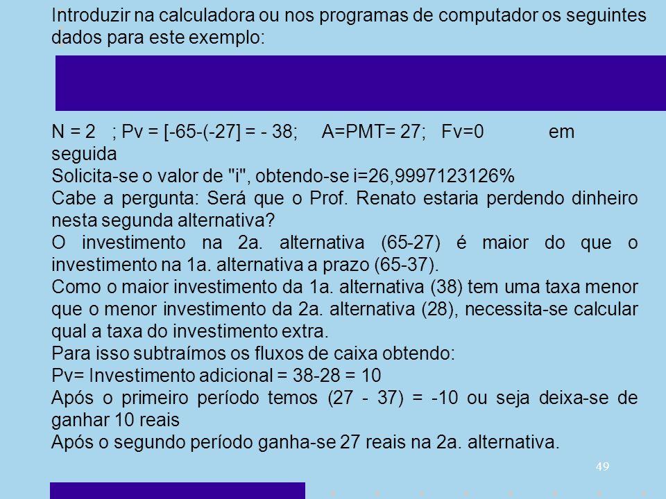 49 N = 2 ; Pv = [-65-(-27] = - 38; A=PMT= 27; Fv=0 em seguida Solicita-se o valor de
