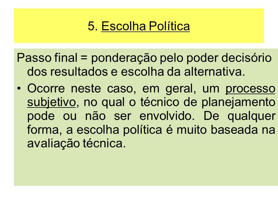 5. Escolha Política Passo final = ponderação pelo poder decisório dos resultados e escolha da alternativa. Ocorre neste caso, em geral, um processo su