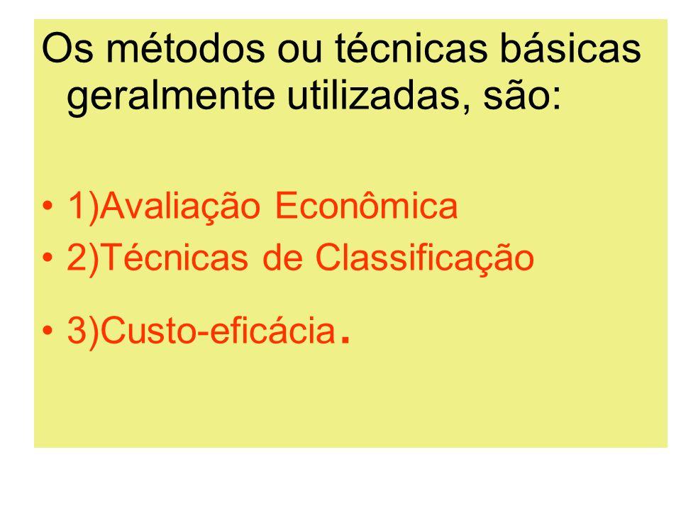 Os métodos ou técnicas básicas geralmente utilizadas, são: 1)Avaliação Econômica 2)Técnicas de Classificação 3)Custo-eficácia.
