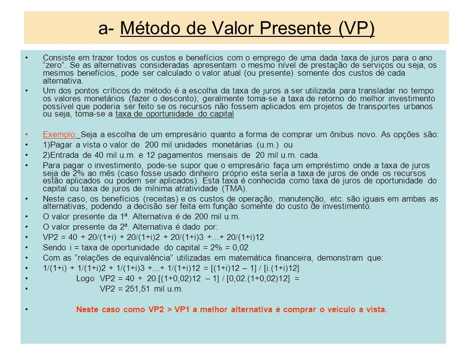 a- Método de Valor Presente (VP) Consiste em trazer todos os custos e benefícios com o emprego de uma dada taxa de juros para o ano zero. Se as altern