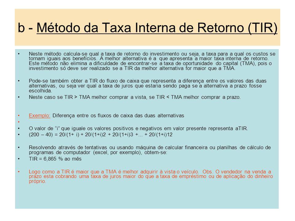 b - Método da Taxa Interna de Retorno (TIR) Neste método calcula-se qual a taxa de retorno do investimento ou seja, a taxa para a qual os custos se to