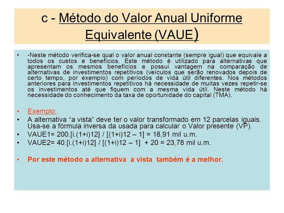 c - Método do Valor Anual Uniforme Equivalente (VAUE ) -Neste método verifica-se qual o valor anual constante (sempre igual) que equivale a todos os c