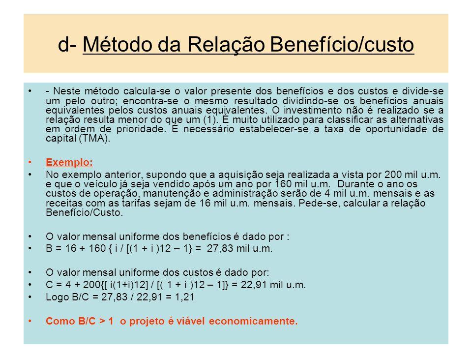 d- Método da Relação Benefício/custo - Neste método calcula-se o valor presente dos benefícios e dos custos e divide-se um pelo outro; encontra-se o m