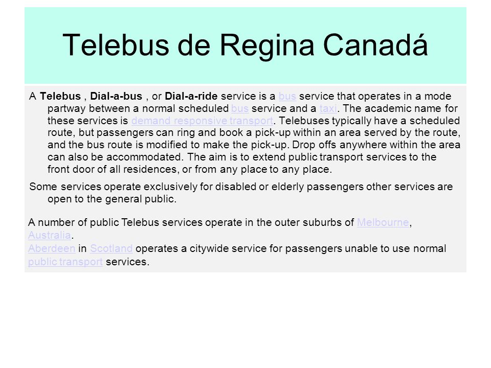 Telebus de Regina Canadá A Telebus, Dial-a-bus, or Dial-a-ride service is a bus service that operates in a mode partway between a normal scheduled bus service and a taxi.