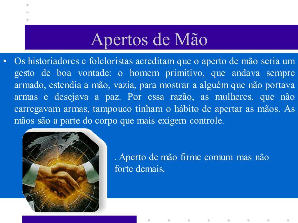 Apertos de Mão Os historiadores e folcloristas acreditam que o aperto de mão seria um gesto de boa vontade: o homem primitivo, que andava sempre armad