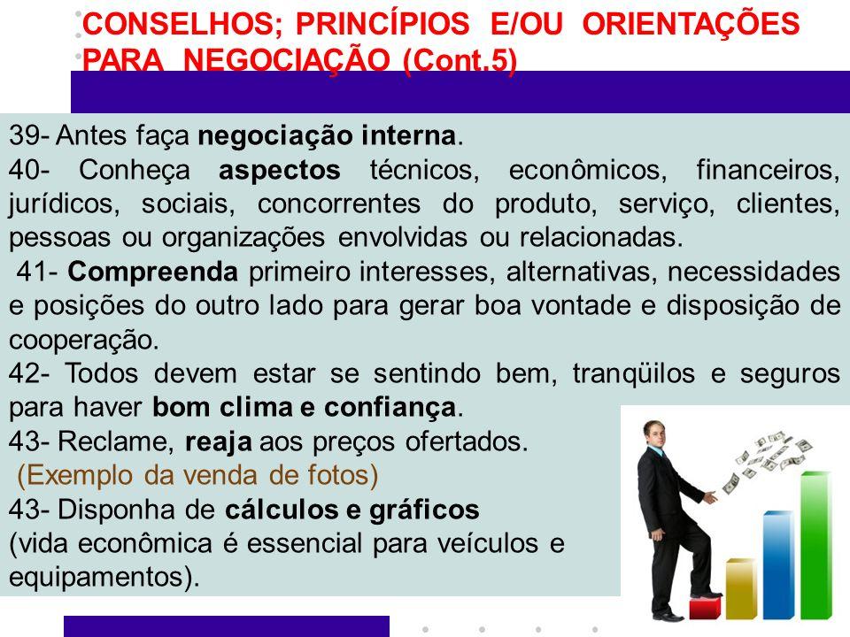 9 CONSELHOS; PRINCÍPIOS E/OU ORIENTAÇÕES PARA NEGOCIAÇÃO (Cont.5) 39- Antes faça negociação interna. 40- Conheça aspectos técnicos, econômicos, financ