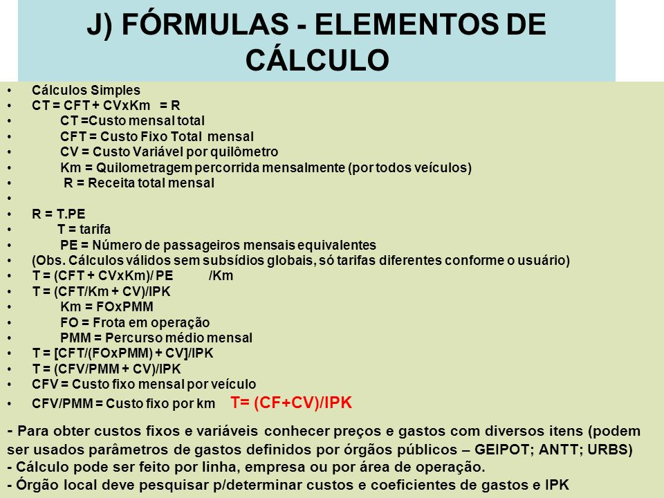 20 J) FÓRMULAS - ELEMENTOS DE CÁLCULO Cálculos Simples CT = CFT + CVxKm = R CT =Custo mensal total CFT = Custo Fixo Total mensal CV = Custo Variável p
