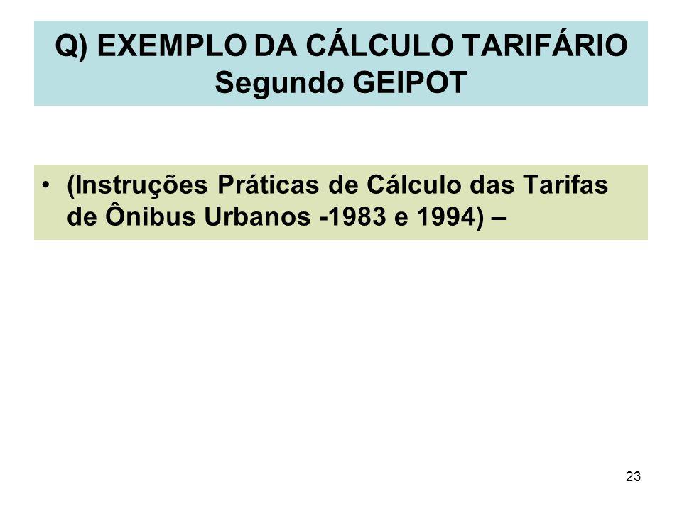 23 Q) EXEMPLO DA CÁLCULO TARIFÁRIO Segundo GEIPOT (Instruções Práticas de Cálculo das Tarifas de Ônibus Urbanos -1983 e 1994) –
