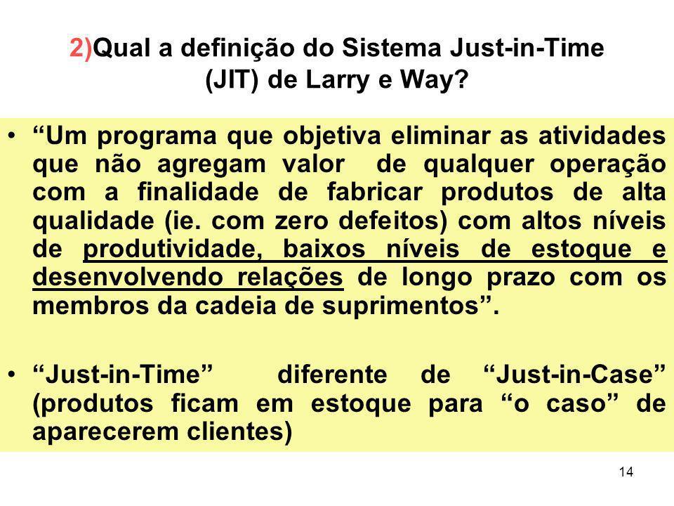 14 2)Qual a definição do Sistema Just-in-Time (JIT) de Larry e Way? Um programa que objetiva eliminar as atividades que não agregam valor de qualquer