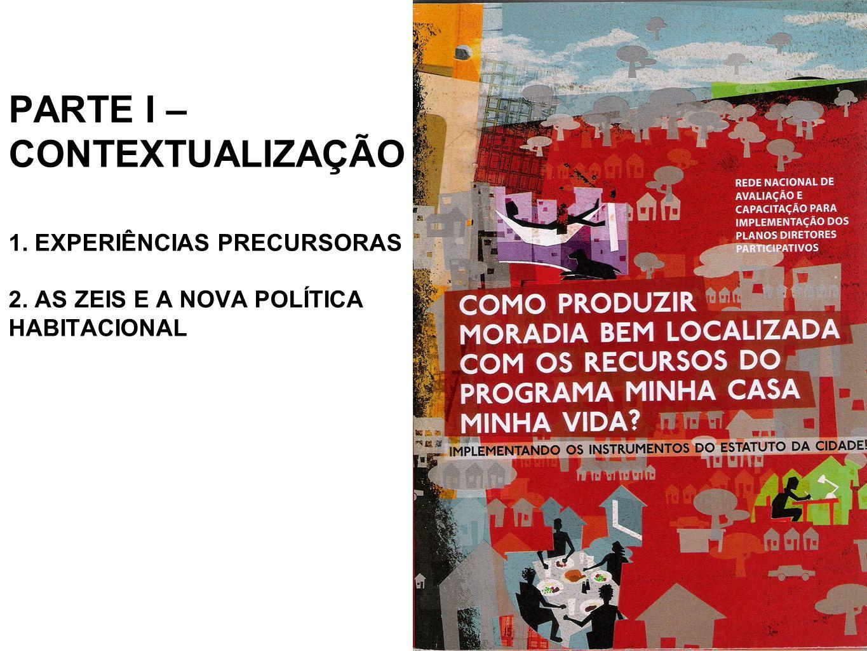 PARTE I – CONTEXTUALIZAÇÃO 1. EXPERIÊNCIAS PRECURSORAS 2. AS ZEIS E A NOVA POLÍTICA HABITACIONAL