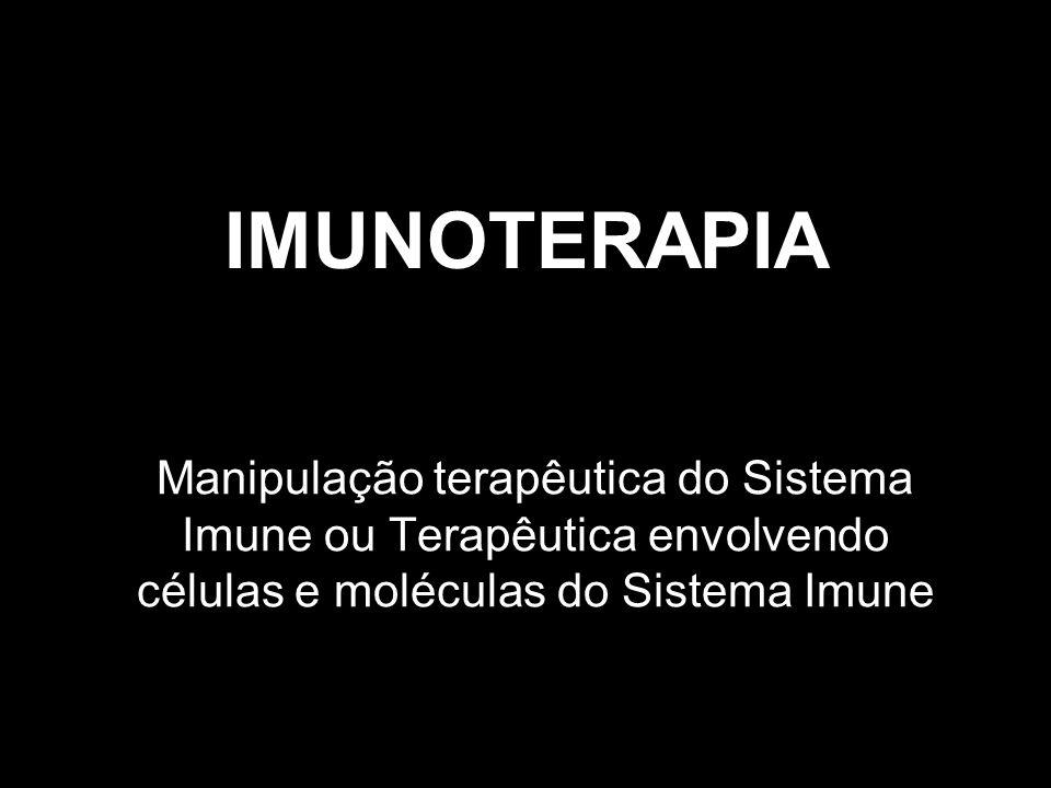 IMUNOTERAPIA Aplicações: Em indivíduos imunodeprimidos, levar a um aumento da função imunológica Em indivíduos com doenças auto-imunes e inflamações, regular a resposta imunológica Neutralização de toxinas Combate ao câncer Combate a determinadas infecções com citocinas
