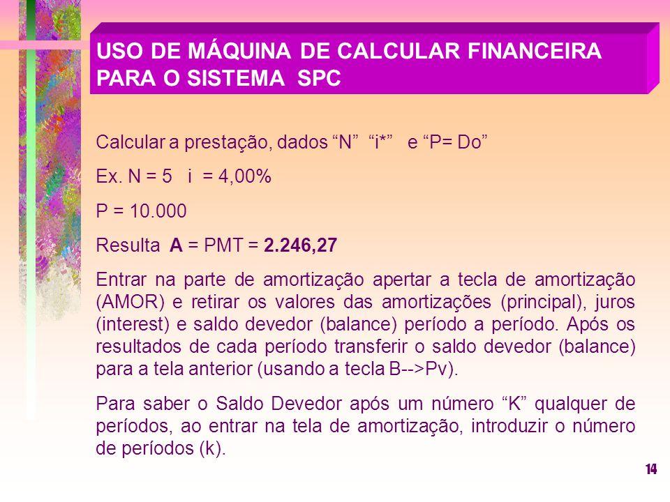 14 USO DE MÁQUINA DE CALCULAR FINANCEIRA PARA O SISTEMA SPC Calcular a prestação, dados N i* e P= Do Ex.
