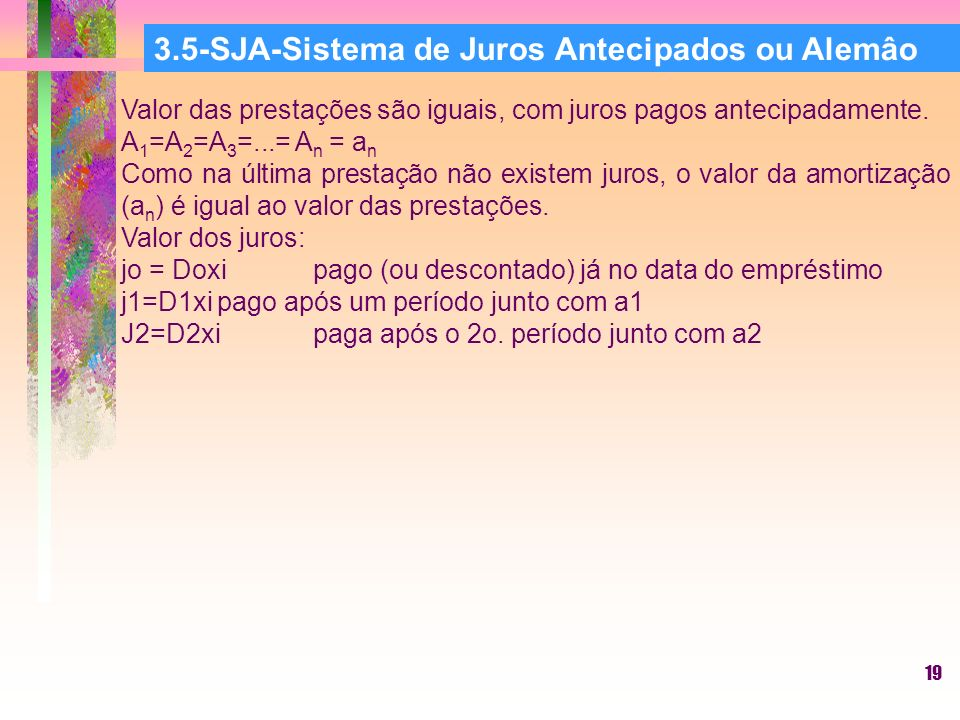 19 3.5-SJA-Sistema de Juros Antecipados ou Alemâo Valor das prestações são iguais, com juros pagos antecipadamente.