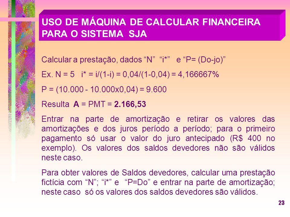 23 USO DE MÁQUINA DE CALCULAR FINANCEIRA PARA O SISTEMA SJA Calcular a prestação, dados N i* e P= (Do-jo) Ex.