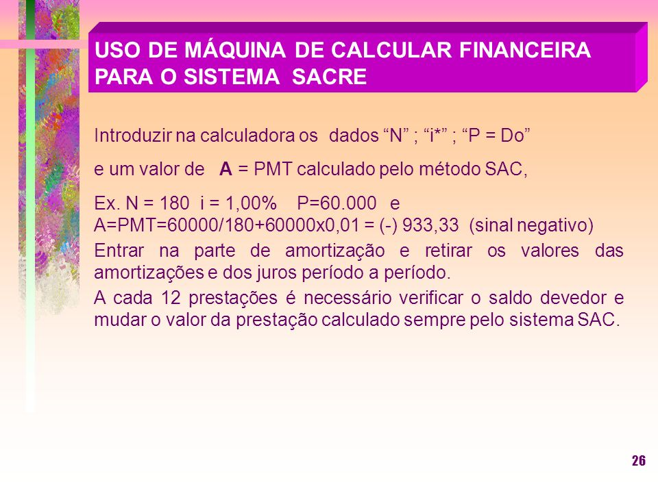 26 USO DE MÁQUINA DE CALCULAR FINANCEIRA PARA O SISTEMA SACRE Introduzir na calculadora os dados N ; i* ; P = Do e um valor de A = PMT calculado pelo método SAC, Ex.