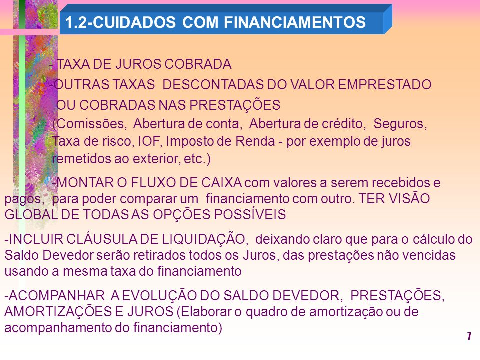 7 - TAXA DE JUROS COBRADA -OUTRAS TAXAS DESCONTADAS DO VALOR EMPRESTADO OU COBRADAS NAS PRESTAÇÕES (Comissões, Abertura de conta, Abertura de crédito, Seguros, Taxa de risco, IOF, Imposto de Renda - por exemplo de juros remetidos ao exterior, etc.) -MONTAR O FLUXO DE CAIXA com valores a serem recebidos e pagos, para poder comparar um financiamento com outro.