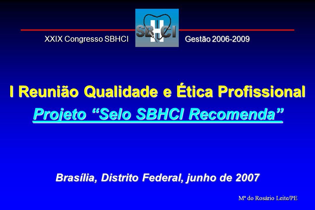I Reunião Qualidade e Ética Profissional Projeto Selo SBHCI Recomenda Brasília, Distrito Federal, junho de 2007 Mª do Rosário Leite/PE Gestão 2006-200