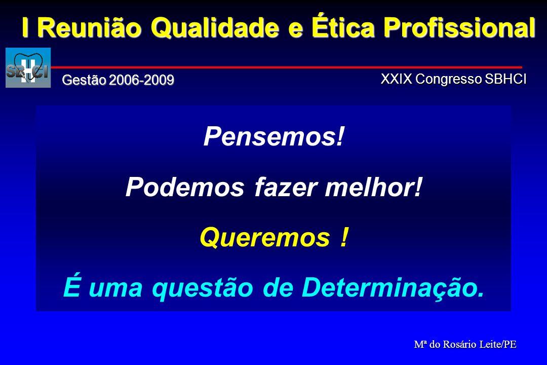 Pensemos! Podemos fazer melhor! Queremos ! É uma questão de Determinação. I Reunião Qualidade e Ética Profissional Gestão 2006-2009 XXIX Congresso SBH
