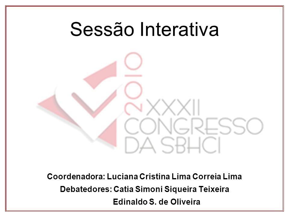 Sessão Interativa Coordenadora: Luciana Cristina Lima Correia Lima Debatedores: Catia Simoni Siqueira Teixeira Edinaldo S.