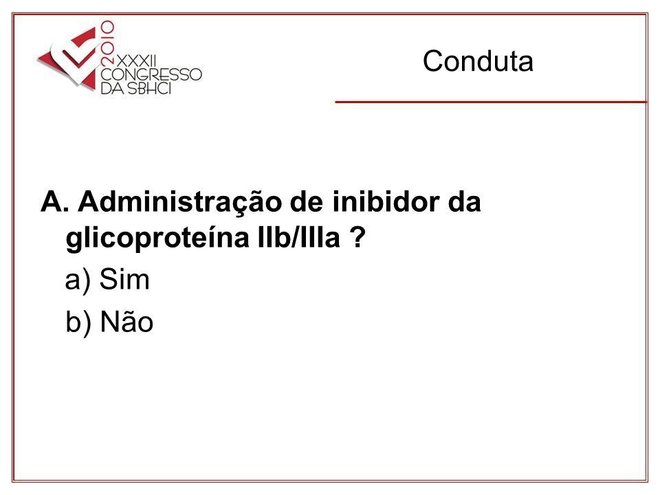 Conduta A. Administração de inibidor da glicoproteína IIb/IIIa ? a) Sim b) Não