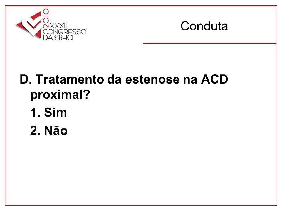 Conduta D. Tratamento da estenose na ACD proximal? 1. Sim 2. Não