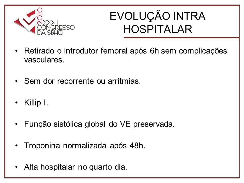 EVOLUÇÃO INTRA HOSPITALAR Retirado o introdutor femoral após 6h sem complicações vasculares.