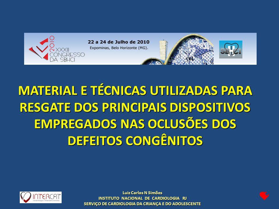 Luiz Carlos N Simões INSTITUTO NACIONAL DE CARDIOLOGIA RJ SERVIÇO DE CARDIOLOGIA DA CRIANÇA E DO ADOLESCENTE MATERIAL E TÉCNICAS UTILIZADAS PARA RESGATE DOS PRINCIPAIS DISPOSITIVOS EMPREGADOS NAS OCLUSÕES DOS DEFEITOS CONGÊNITOS