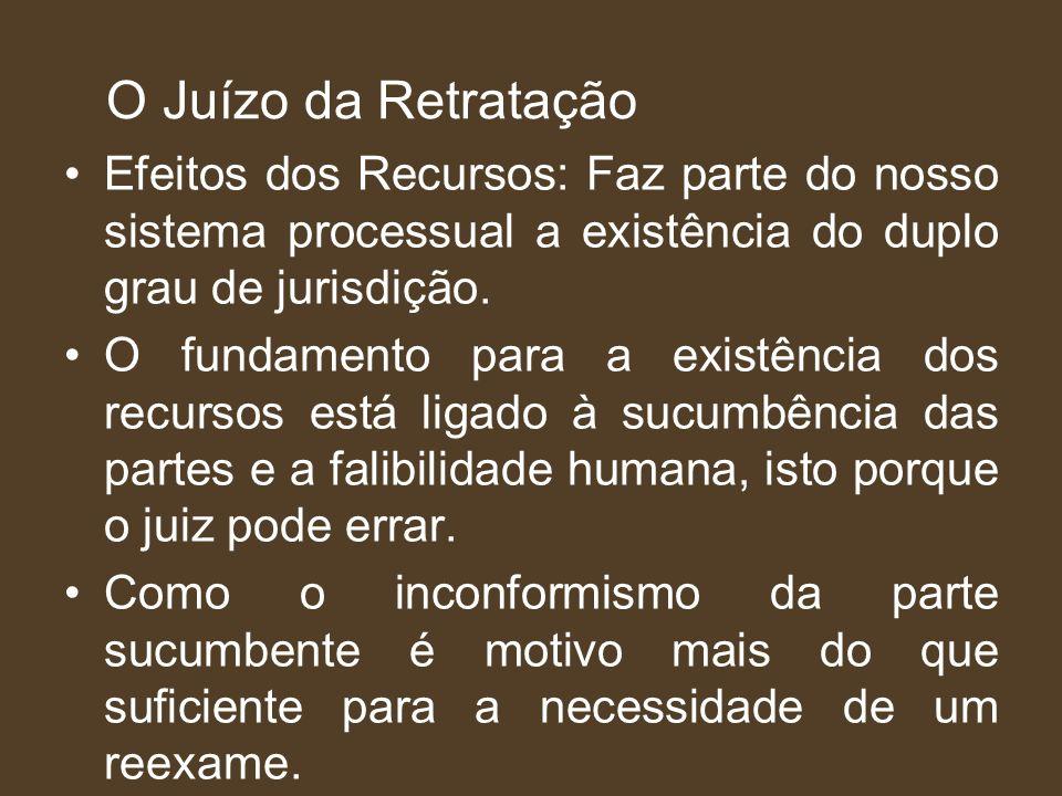 O Juízo da Retratação Efeitos dos Recursos: Faz parte do nosso sistema processual a existência do duplo grau de jurisdição. O fundamento para a existê