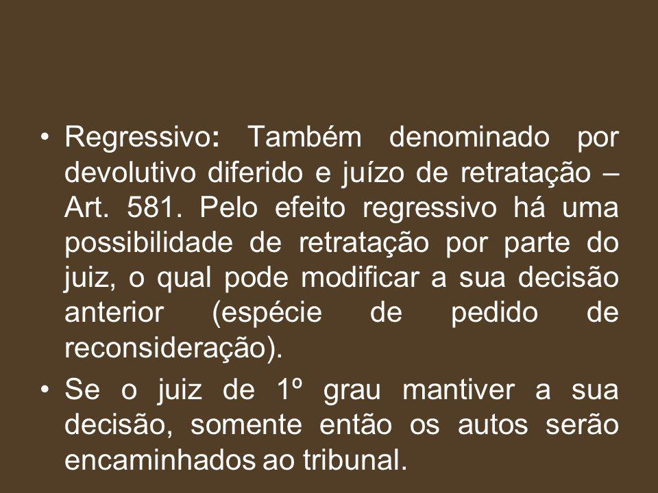 Regressivo: Também denominado por devolutivo diferido e juízo de retratação – Art. 581. Pelo efeito regressivo há uma possibilidade de retratação por