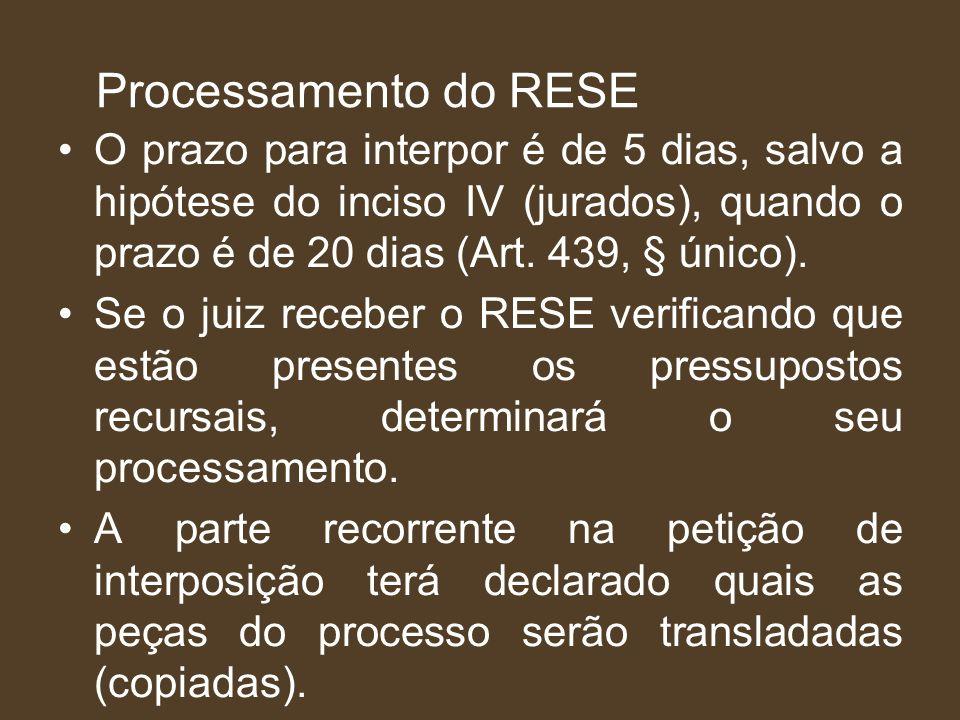 Processamento do RESE O prazo para interpor é de 5 dias, salvo a hipótese do inciso IV (jurados), quando o prazo é de 20 dias (Art. 439, § único). Se