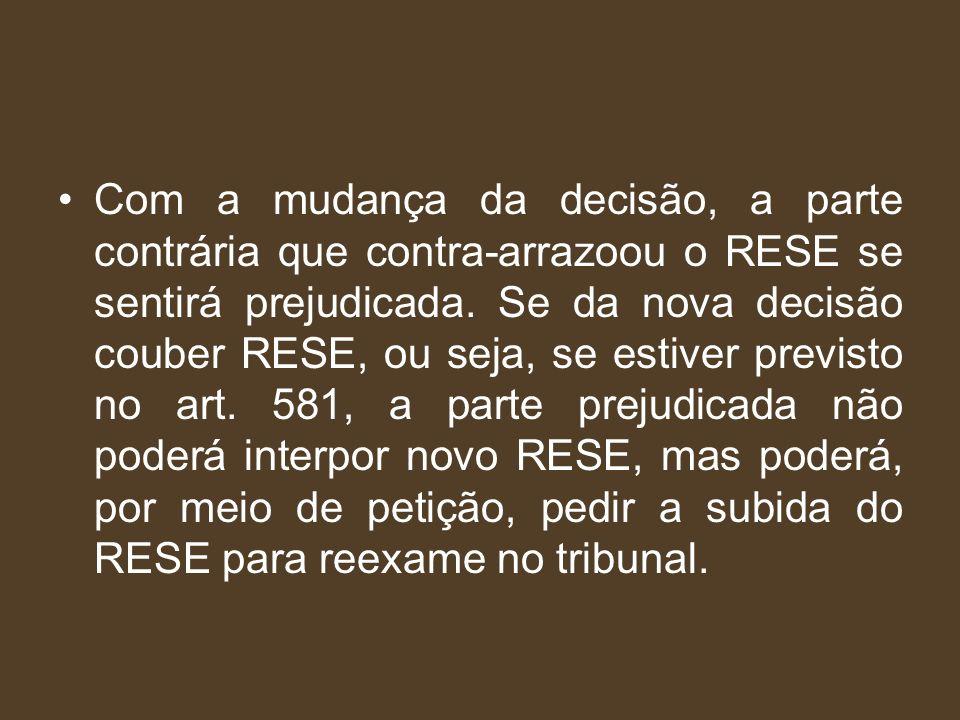 Com a mudança da decisão, a parte contrária que contra-arrazoou o RESE se sentirá prejudicada. Se da nova decisão couber RESE, ou seja, se estiver pre