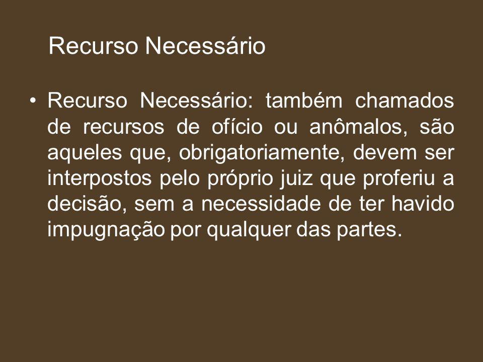 Recurso Necessário Recurso Necessário: também chamados de recursos de ofício ou anômalos, são aqueles que, obrigatoriamente, devem ser interpostos pel