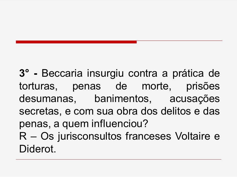 3° - Beccaria insurgiu contra a prática de torturas, penas de morte, prisões desumanas, banimentos, acusações secretas, e com sua obra dos delitos e d