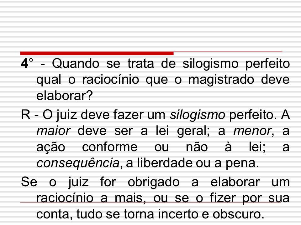 4° - Quando se trata de silogismo perfeito qual o raciocínio que o magistrado deve elaborar? R - O juiz deve fazer um silogismo perfeito. A maior deve