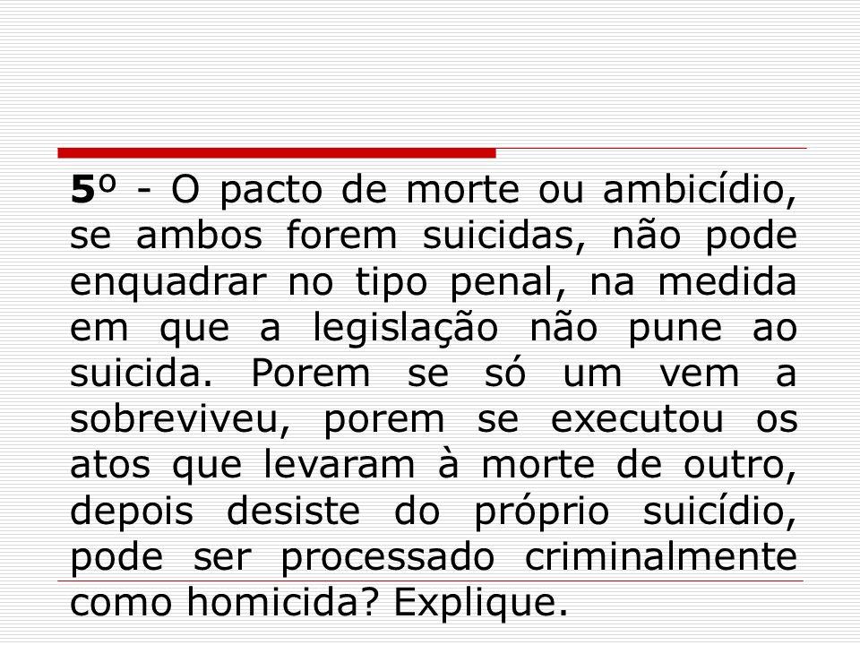 5º - O pacto de morte ou ambicídio, se ambos forem suicidas, não pode enquadrar no tipo penal, na medida em que a legislação não pune ao suicida. Pore