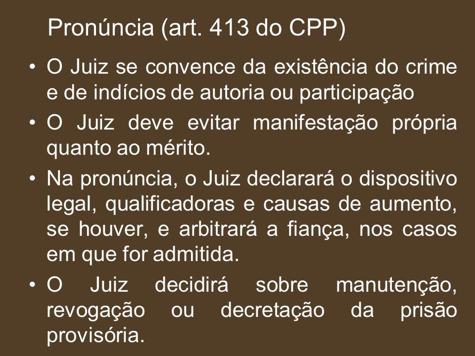Pronúncia (art. 413 do CPP) O Juiz se convence da existência do crime e de indícios de autoria ou participação O Juiz deve evitar manifestação própria