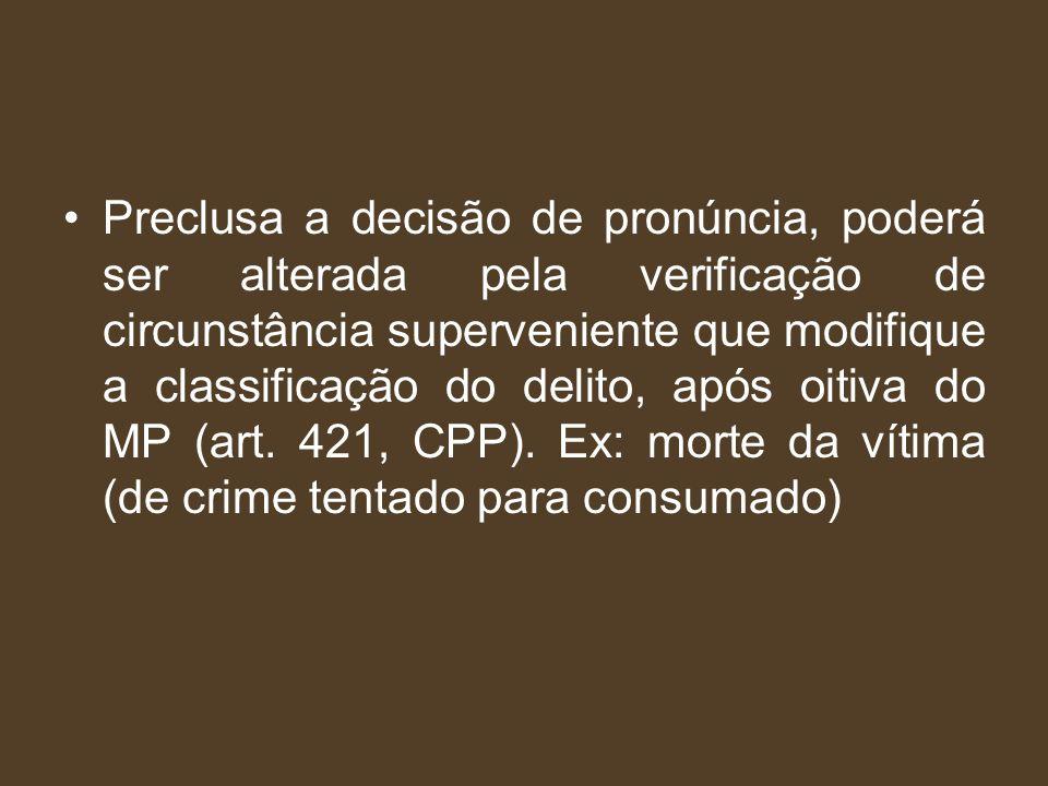 Preclusa a decisão de pronúncia, poderá ser alterada pela verificação de circunstância superveniente que modifique a classificação do delito, após oit