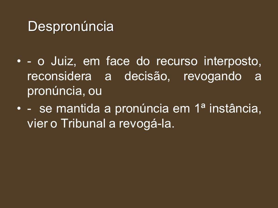 Despronúncia - o Juiz, em face do recurso interposto, reconsidera a decisão, revogando a pronúncia, ou - se mantida a pronúncia em 1ª instância, vier