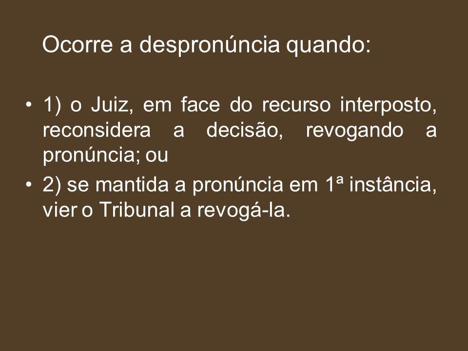 Ocorre a despronúncia quando: 1) o Juiz, em face do recurso interposto, reconsidera a decisão, revogando a pronúncia; ou 2) se mantida a pronúncia em