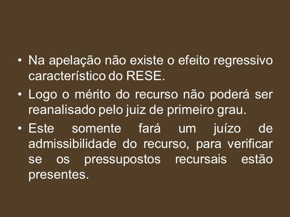 Na apelação não existe o efeito regressivo característico do RESE. Logo o mérito do recurso não poderá ser reanalisado pelo juiz de primeiro grau. Est