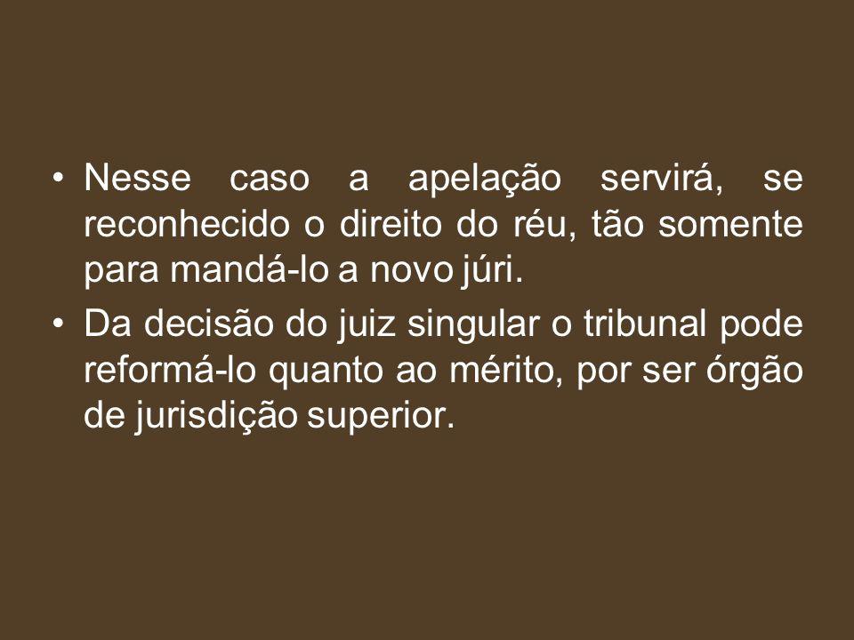 Nesse caso a apelação servirá, se reconhecido o direito do réu, tão somente para mandá-lo a novo júri. Da decisão do juiz singular o tribunal pode ref