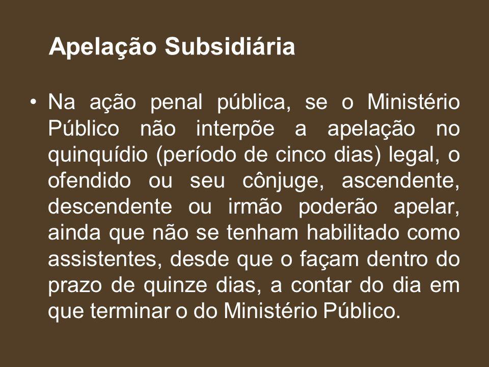 Apelação Subsidiária Na ação penal pública, se o Ministério Público não interpõe a apelação no quinquídio (período de cinco dias) legal, o ofendido ou
